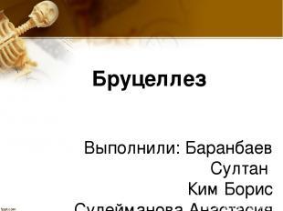 Бруцеллез Выполнили: Баранбаев Султан Ким Борис Сулейманова Анастасия