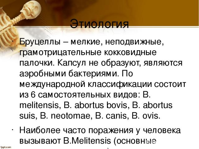 Этиология Бруцеллы – мелкие, неподвижные, грамотрицательные кокковидные палочки. Капсул не образуют, являются аэробными бактериями. По международной классификации состоит из 6 самостоятельных видов: В. melitensis, В. abortus bovis, В. abortus suis, …