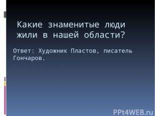 Какие знаменитые люди жили в нашей области? Ответ: Художник Пластов, писатель Го