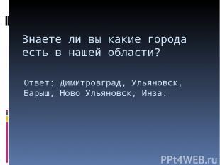Знаете ли вы какие города есть в нашей области? Ответ: Димитровград, Ульяновск,