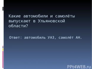 Какие автомобили и самолёты выпускают в Ульяновской области? Ответ: автомобиль У