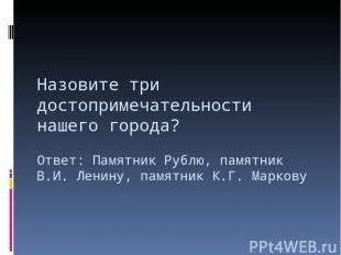 Назовите три достопримечательности нашего города? Ответ: Памятник Рублю, памятни