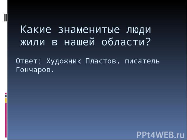 Какие знаменитые люди жили в нашей области? Ответ: Художник Пластов, писатель Гончаров.