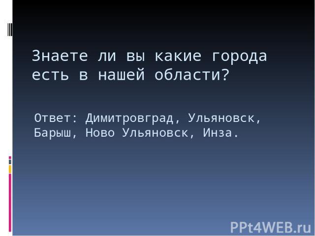 Знаете ли вы какие города есть в нашей области? Ответ: Димитровград, Ульяновск, Барыш, Ново Ульяновск, Инза.