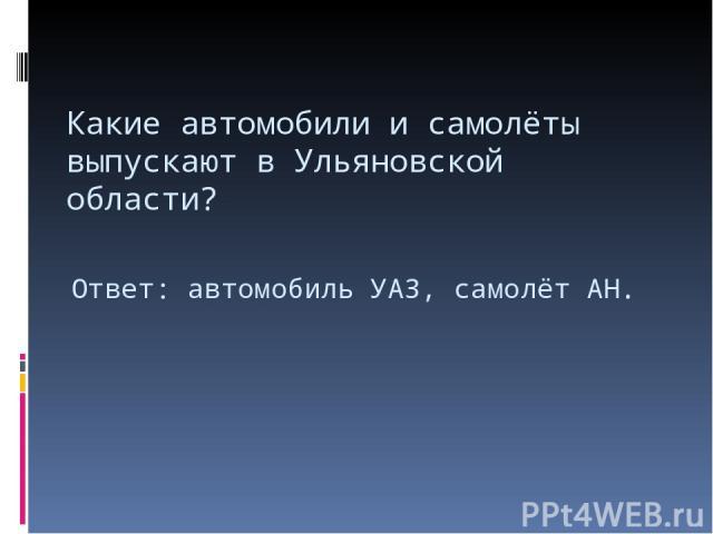 Какие автомобили и самолёты выпускают в Ульяновской области? Ответ: автомобиль УАЗ, самолёт АН.