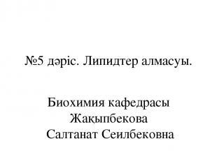 №5 дәріс. Липидтер алмасуы. Биохимия кафедрасы Жақыпбекова Салтанат Сеилбековна