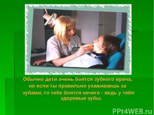 Обычно дети очень боятся зубного врача, но если ты правильно ухаживаешь за зубам