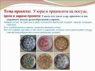 Тема проекта: Узоры и орнаменты на посуде. Цели и задачи проекта: Узнать что та