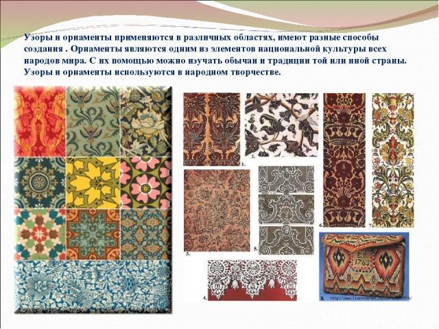 Узоры и орнаменты применяются в различных областях, имеют разные способы создания . Орнаменты являются одним из элементов национальной культуры всех народов мира. С их помощью можно изучать обычаи и традиции той или иной страны. Узоры и орнаменты ис…