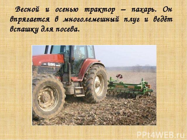 Весной и осенью трактор – пахарь. Он впрягается в многолемешный плуг и ведёт вспашку для посева.