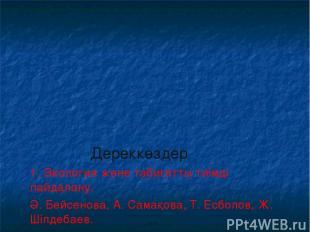Дереккөздер 1. Экология және табиғатты тиімді пайдалану. Ә. Бейсенова, А. Самақо