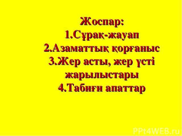 Жоспар: 1.Сұрақ-жауап 2.Азаматтық қорғаныс 3.Жер асты, жер үсті жарылыстары 4.Табиғи апаттар