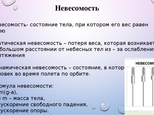 Невесомость Невесомость- состояние тела, при котором его вес равен нулю Статическая невесомость – потеря веса, которая возникает на большом расстоянии от небесных тел из – за ослабления притяжения Динамическая невесомость – состояние, в котором нахо…