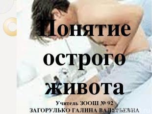 Понятие острого живота Учитель ЗООШ № 92 ЗАГОРУЛЬКО ГАЛИНА ВАЛЕРЬЕВНА