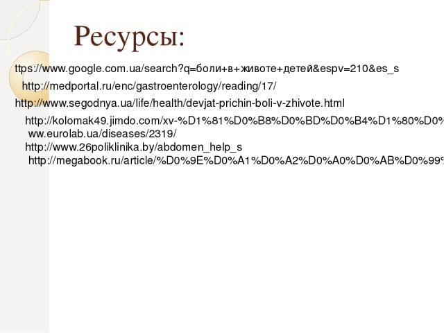 Ресурсы: ttps://www.google.com.ua/search?q=боли+в+животе+детей&espv=210&es_s http://medportal.ru/enc/gastroenterology/reading/17/ http://www.segodnya.ua/life/health/devjat-prichin-boli-v-zhivote.html http://kolomak49.jimdo.com/xv-%D1%81%D0%B8%D0%BD%…