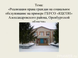 Тема: «Реализация права граждан на социальное обслуживание на примере ГБУСО «КЦС