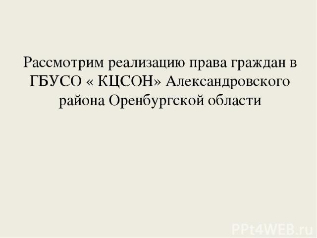 Рассмотрим реализацию права граждан в ГБУСО « КЦСОН» Александровского района Оренбургской области