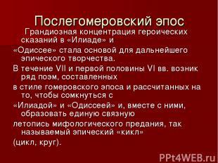 Послегомеровский эпос Грандиозная концентрация героических сказаний в «Илиаде» и