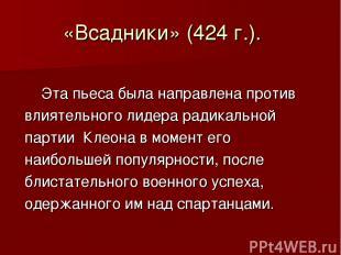 «Всадники» (424 г.). Эта пьеса была направлена против влиятельного лидера радика