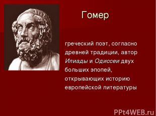Гомер греческий поэт, согласно древней традиции, автор Илиады и Одиссеи двух бол