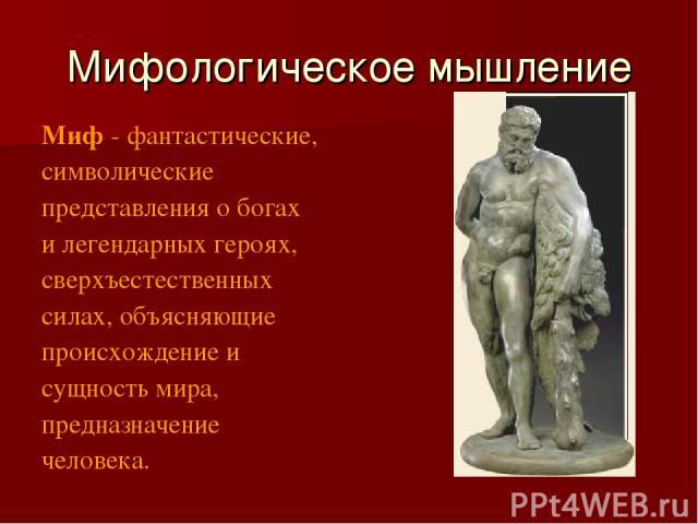 Мифологическое мышление Миф - фантастические, символические представления о богах и легендарных героях, сверхъестественных силах, объясняющие происхождение и сущность мира, предназначение человека.