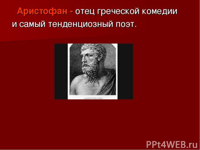 Аристофан - отец греческой комедии и самый тенденциозный поэт.