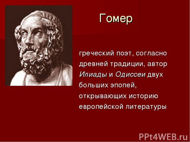 Гомер греческий поэт, согласно древней традиции, автор Илиады и Одиссеи двух больших эпопей, открывающих историю европейской литературы