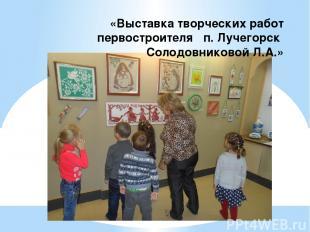 «Выставка творческих работ первостроителя п. Лучегорск Солодовниковой Л.А.»