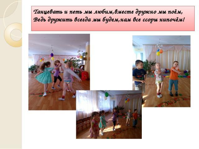Танцевать и петь мы любим,вместе дружно мы поём, Ведь дружить всегда мы будем,нам все ссоры нипочём!