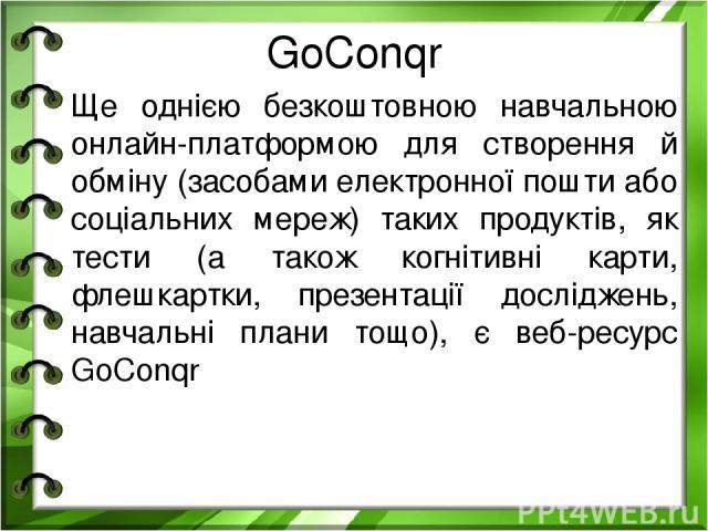 GoConqr Ще однією безкоштовною навчальною онлайн-платформою для створення й обміну (засобами електронної пошти або соціальних мереж) таких продуктів, як тести (а також когнітивні карти, флешкартки, презентації досліджень, навчальні плани тощо), є ве…