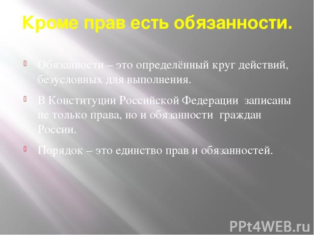Кроме прав есть обязанности. Обязанности – это определённый круг действий, безусловных для выполнения. В Конституции Российской Федерации записаны не только права, но и обязанности граждан России. Порядок – это единство прав и обязанностей.