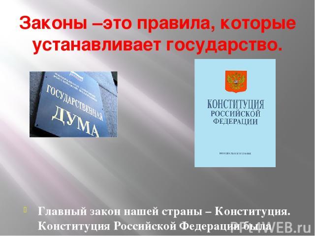 Законы –это правила, которые устанавливает государство. Главный закон нашей страны – Конституция. Конституция Российской Федерации была принята 12 декабря 1993 года.