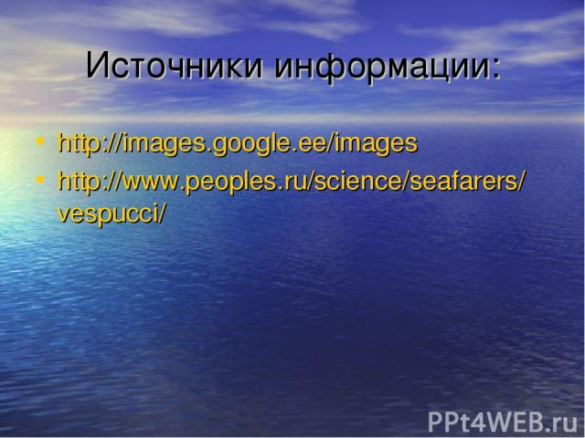 Источники информации: http://images.google.ee/images http://www.peoples.ru/science/seafarers/vespucci/