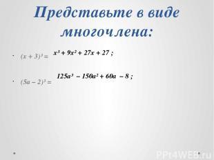 Представьте в виде многочлена: (x + 3)³ = (5a – 2)³ = х³ + 9х² + 27х + 27 ; 125а