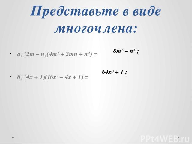 Представьте в виде многочлена: а) (2m – n)(4m² + 2mn + n²) = б) (4x + 1)(16x² – 4x + 1) = 8m³ – n³ ; 64х³ + 1 ;