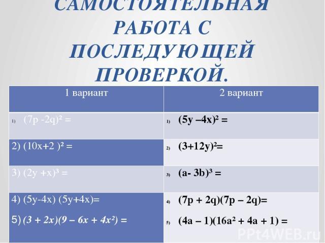 САМОСТОЯТЕЛЬНАЯ РАБОТА С ПОСЛЕДУЮЩЕЙ ПРОВЕРКОЙ. 1 вариант 2 вариант (7р-2q)²= (5y–4x)²= 2)(10x+2 )² = (3+12y)²= 3)(2y +x)³= (a-3b)³ = 4)(5y-4x) (5y+4x)= 5)(3 + 2x)(9–6x + 4x²)= (7p + 2q)(7p – 2q)= (4a – 1)(16a² + 4a + 1) =