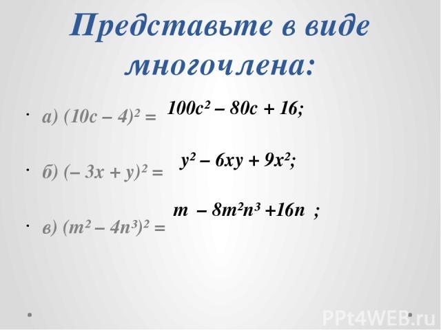 Представьте в виде многочлена: а) (10с – 4)² = б) (– 3х + y)² = в) (m² – 4n³)² = 100с² – 80с + 16; y² – 6xy + 9x²; m⁴– 8m²n³ +16n⁶;