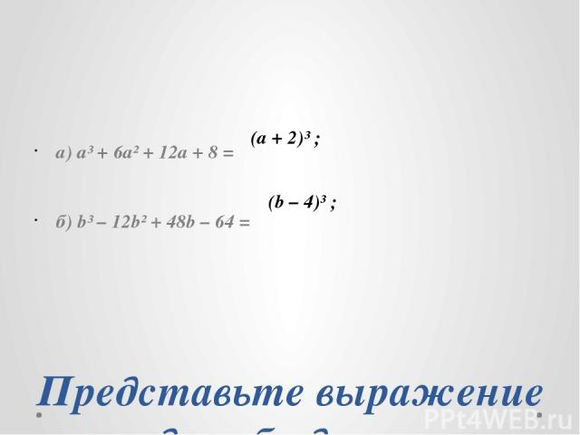 Представьте выражение в виде куба двучлена: а) a³ + 6a² + 12a + 8 = б) b³ – 12b² + 48b – 64 = (а + 2)³ ; (b – 4)³ ;