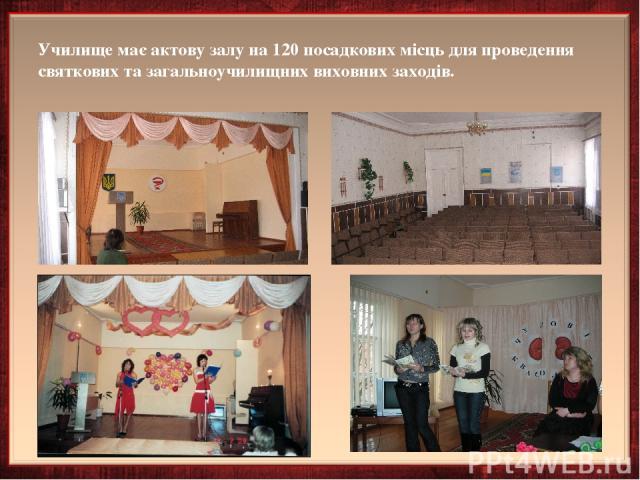 Училище має актову залу на 120 посадкових місць для проведення святкових та загальноучилищних виховних заходів.