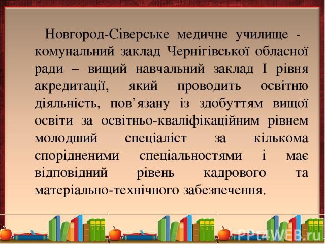 Новгород-Сіверське медичне училище - комунальний заклад Чернігівської обласної ради – вищий навчальний заклад І рівня акредитації, який проводить освітню діяльність, пов'язану із здобуттям вищої освіти за освітньо-кваліфікаційним рівнем молодший спе…