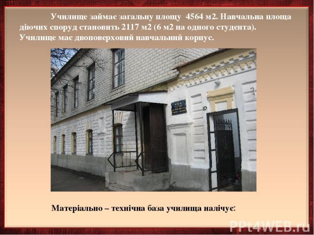 Училище займає загальну площу 4564 м2. Навчальна площа діючих споруд становить 2117 м2 (6 м2 на одного студента). Училище має двоповерховий навчальний корпус. Матеріально – технічна база училища налічує: