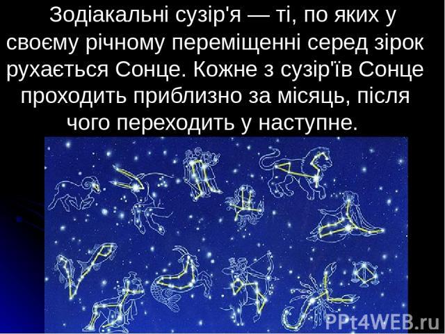 Зодіакальні сузір'я — ті, по яких у своєму річному переміщенні серед зірок рухається Сонце. Кожне з сузір'їв Сонце проходить приблизно за місяць, після чого переходить у наступне.