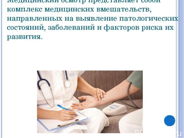 Медицинский осмотр представляет собой комплекс медицинских вмешательств, направленных на выявление патологических состояний, заболеваний и факторов риска их развития.