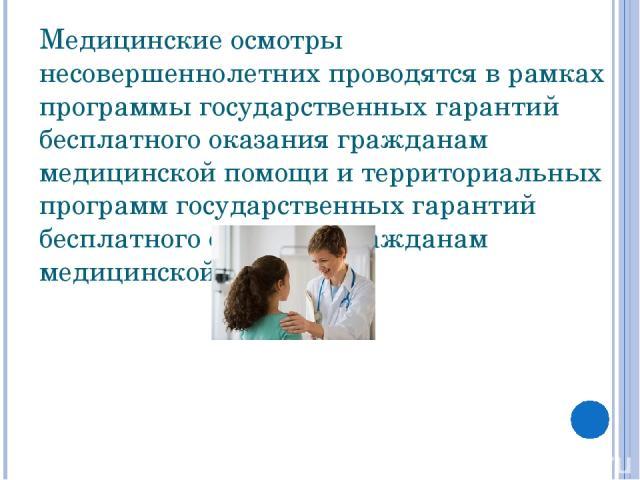 Медицинские осмотры несовершеннолетних проводятся в рамках программы государственных гарантий бесплатного оказания гражданам медицинской помощи и территориальных программ государственных гарантий бесплатного оказания гражданам медицинской помощи