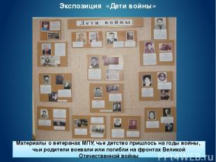 Экспозиция «Дети войны» Материалы о ветеранах МПУ, чье детство пришлось на годы