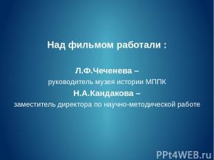 Над фильмом работали : Л.Ф.Чеченева – руководитель музея истории МППК Н.А.Кандак