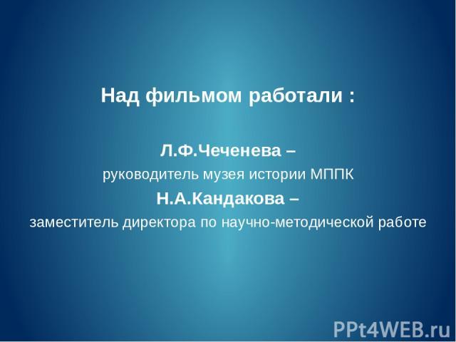 Над фильмом работали : Л.Ф.Чеченева – руководитель музея истории МППК Н.А.Кандакова – заместитель директора по научно-методической работе