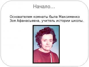 Начало… Основателем комнаты была Максименко Зоя Афанасьевна, учитель истории шко