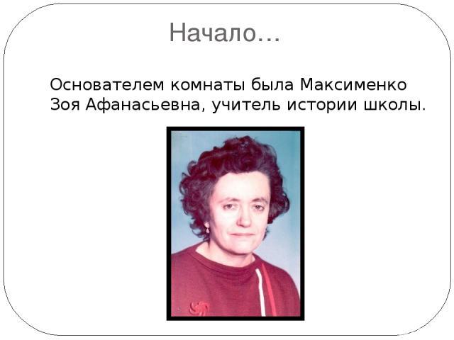 Начало… Основателем комнаты была Максименко Зоя Афанасьевна, учитель истории школы.
