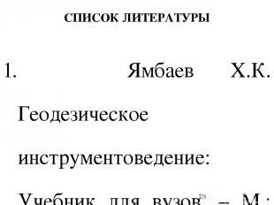 СПИСОК ЛИТЕРАТУРЫ 1. Ямбаев Х.К. Геодезическое инструментоведение: Учебник для в